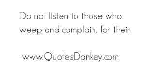 Do Not Listen To Those Who Weep And Complain, For Their
