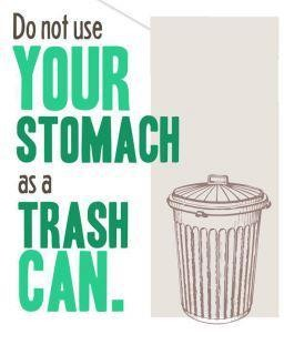 Do Not Use Your Stomach As A Trash Can.