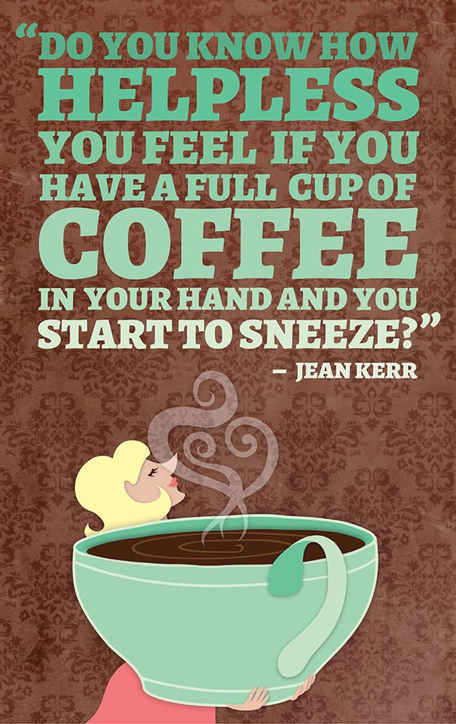 """"""" Do You Know How Helpless You Feel If You Have A Feel If You Have A Full Cup Of Coffee In Your Hand And You Start To Sneeze """" - Jean Kerr"""