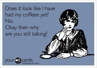 Does It Look Like I Have Had My Coffee Yet, No. Okay Then Why Are You Still Talking.