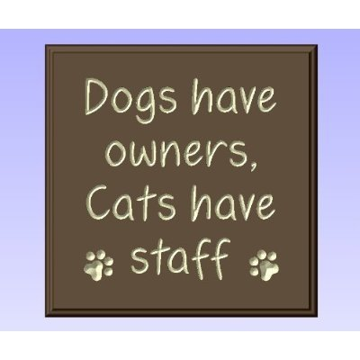 Dogs Have Owners Cats Have Staff.