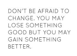 Don't Be Affraid To Change. You May Lose Something Good But You May Gain Something Better.