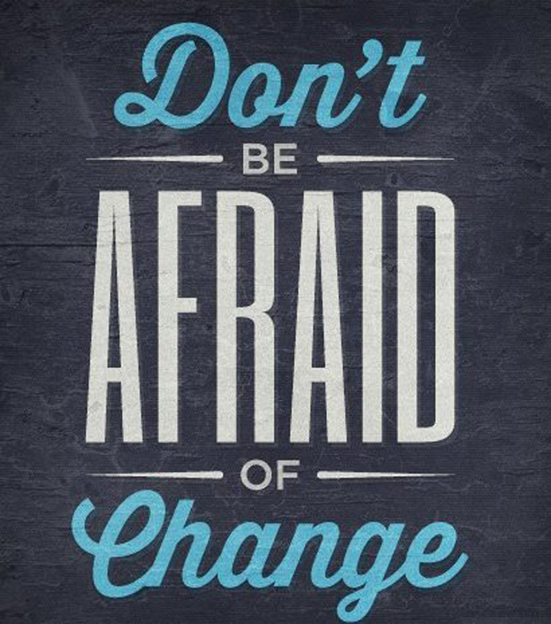 Don't Be Afraid Of Change.
