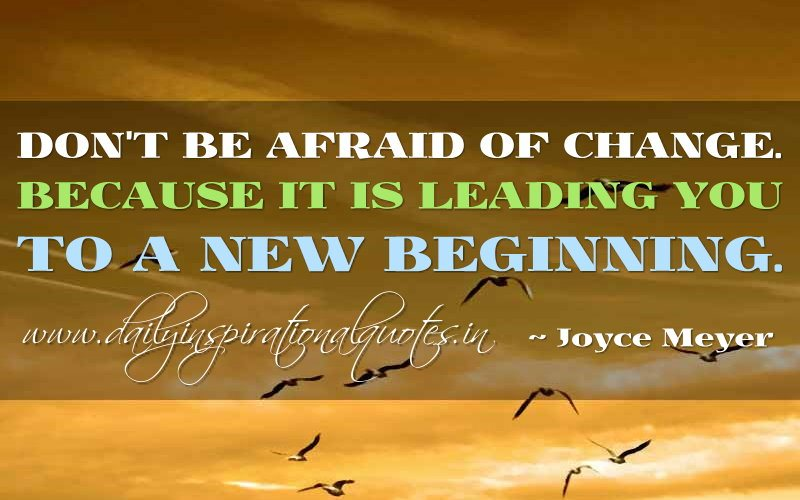 Don't Be Afraid Of Change. Because It Is Leading You To A New Beginning. - Joyce Meyer