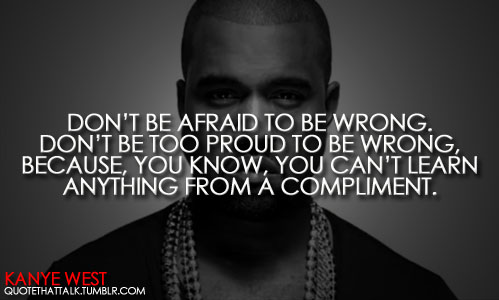 Don't Be Afraid To Be Wrong. Don't Be Too Proud To Be Wrong, Because, You Know, You Can't Learn Anything From A Compliment