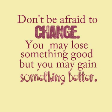 Don't Be Afraid To Change. You May Lose Something Good But You May Gain Something Better.