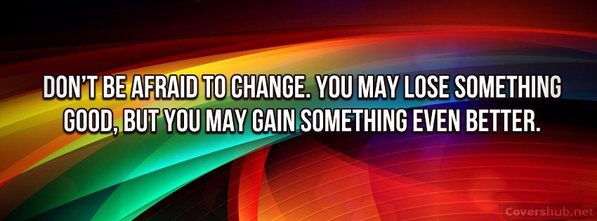 Don't Be Afraid To Change, You May Lose Something Good But You May Gain Something Even Better.