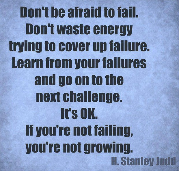 Don't Be Afraid To Fail. Don't Waste Energy Trying To Cover Up Failure. Learn From Your Failures And Go On To The Next Challenger. It's Ok. If You're Not Failing, You're Not Growing. - H. Stanley Judd