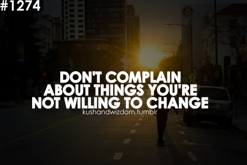 Don't Complain About Things You're Not Willing To Change.