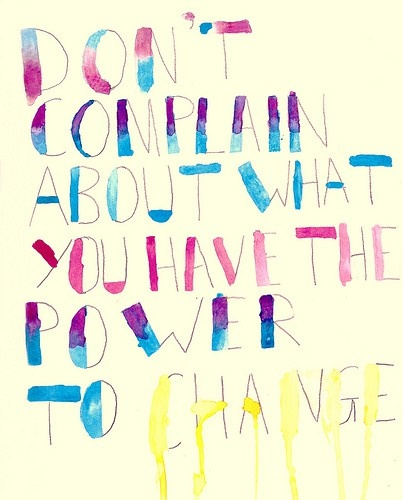 Don't Complain About What You Have The Power To Change.