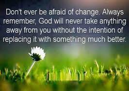 Don't Ever Be Afraid Of Change. Always Remember, God Will Never Take Anything Away From You Without The Intention Of Replacing It With Something Much Better.