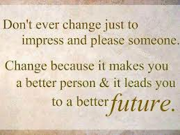 Don't Ever Change Just To Impress And Please Someone. Change Because It Makes You A Better Person & It Leads You To A Better Future.