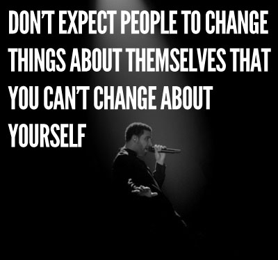 Don't Expect People To Change Things About Themselves That You Can't Change About Yourself.