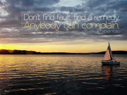 Don't Find Fault, Find A Remedy. Anybody Can Complain. - Henry Ford