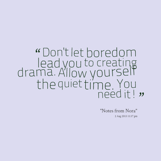 """ Don't Let Boredom Lead You To Creating Drama. Allow Yourself The Quiet Time. You Need It "" -"
