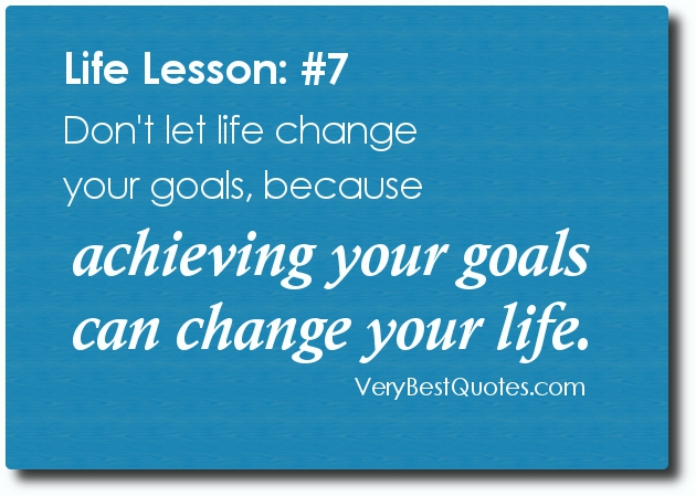 Don't Let Life Change Your Goals Because Achieving Your Goals Can Change Your Life.
