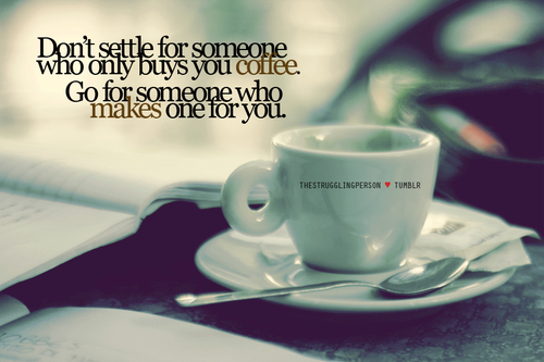 Don't Settle For Someone Who Only Buys You Coffee. Go For Someone Who Makes One For You.