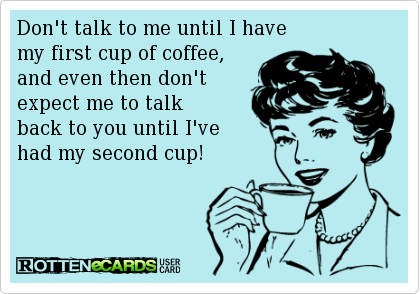 Don't Talk To Me Until I Have My First Cup Of Coffee, And Even Then Don't Expect Me To Talk Back To You Until I've Had My Second Cup.