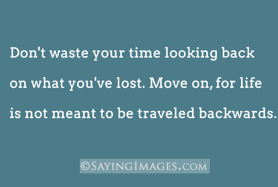 Don't Waste Your Time Looking Back On What You've Lost. Move On, For Life Is Not Mean To Be Traveled Backwards. ~ Buddhist Quotes