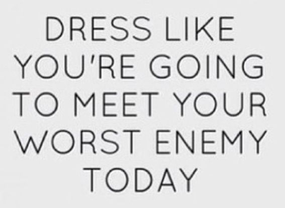 Dress Like You're Going To Meet Your Worst Enemy Today. ~ Clothing Quotes