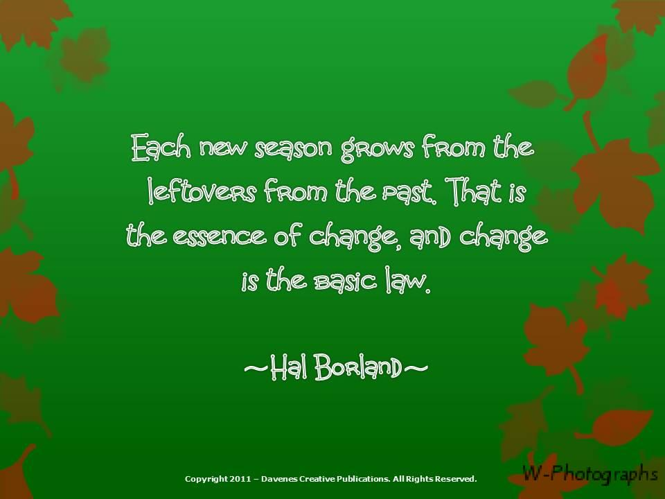 Each New Season Grows From The Leftovers From The Past. That Is The Essence Of Change, And Change Is The Basic Law. - Hal Borland