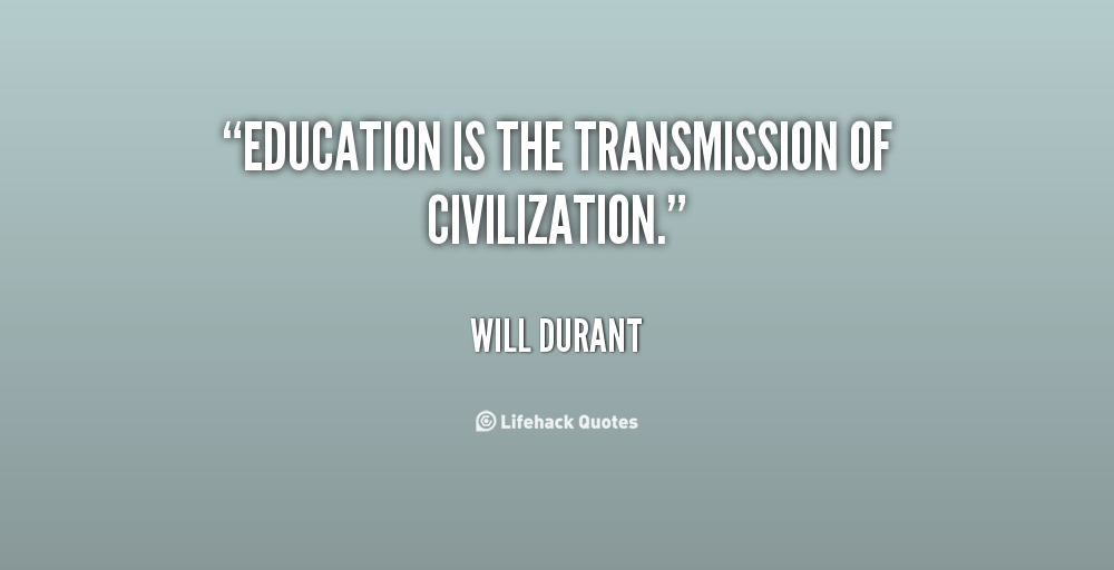 """ Education Is The Transmission Of Civilization "" - Will Durant"