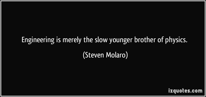 Engineering Is Merely The Slow Younger Brother Of Physics. -  Steven Molaro