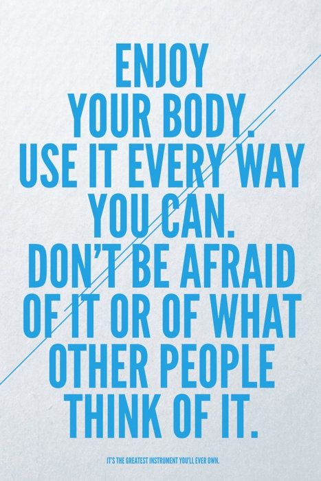 Enjoy Your Body. Use It Every Way You Can. Don't Be Afraid Of It Or Of What Other People Think Of It.