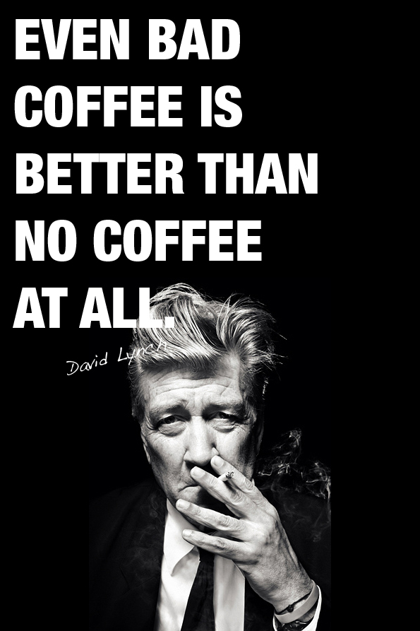 Even Bad Coffee Is Better Than No Coffee At All. - David Lynch