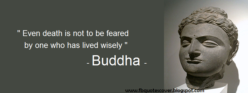 """ Even Death Is Not To Be Feared By One Who Has Lived Wisely "" -  Buddha"
