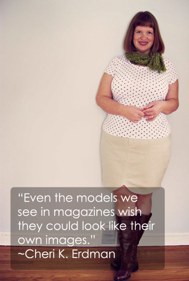 """"""" Even The Models We See In Magazines Wish They Could Look Like Their Own Images """" - Cheri K. Erdman ~ Body Quotes"""