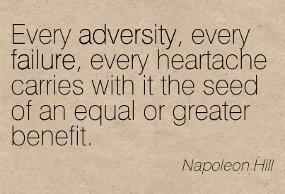 Every Adversity, Every Failure, Every Heartache Carries With It The Seed Of An Equal Or Greater Benefit. - Napoleon Hill