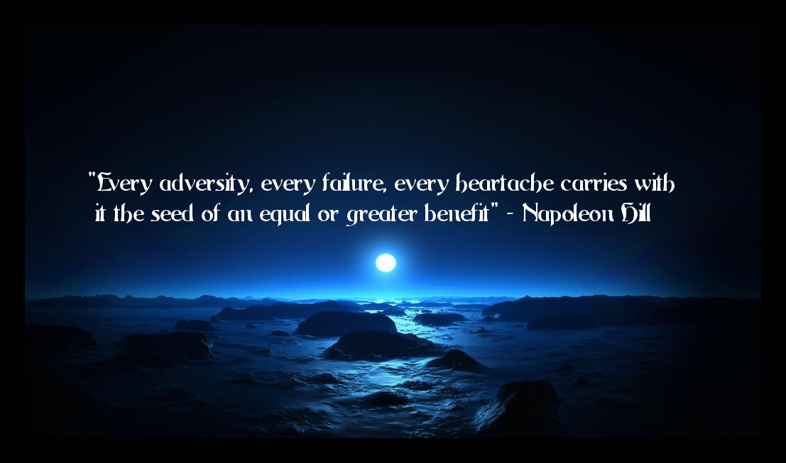 """Every Adversity, Every Failure, Every Heartache Carries With It The Seed Of An Equal Or Greater Benefit"" - Napoleon Hill"