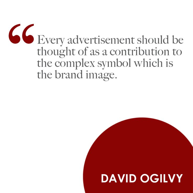""" Every Advertisement Should Be Thought Of As A Contribution To The Complex Symbol Which Is The Brand Image. - David Ogilvy"
