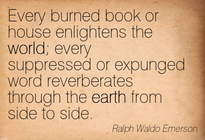 Every Burned Book Of House Enlightens The World, Every Suppressed Or Expunged Word Reverberates Through The Earh From Side To Side. - Ralph Waldo Emerson ~ Censorship Quotes