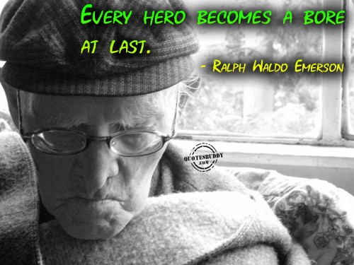 Every Hero Becomes A Bore At Last. - Raplh Waldo Emerson