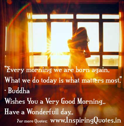 """ Every Morning We Are Born Again. What We Do Today Is What Matters Most "" - Buddha"
