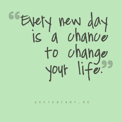 """ Every New Day Is A Chance To Change Your Life. """