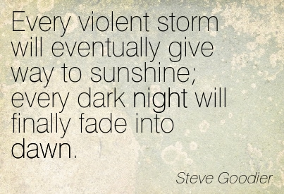 Every Violent Storm Will Eventually Give Way To Sunshine Every Dark Night Will Finally Fade Into Dawn. - Steve Goodier ~ Adversity Quotes