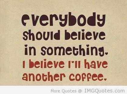 Everybody Should Believe In Something. I Believe I'll Have Another Coffee.
