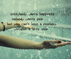 Everybody Wants Happiness Nobody Wants Pain But You Can't Have a Rainbow Without a Little Rain