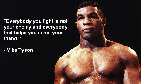 """ Everybody You Fight Is Not Your Enemy And Everybody That Helps You Is Not Your Friend "" - Mike Tyson ~ Boxing Quotes"