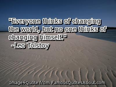 """"""" Everyone Thinks Of Changing The World, But No One Thinks Of Changing Himself """" - Leo Tolstoy"""