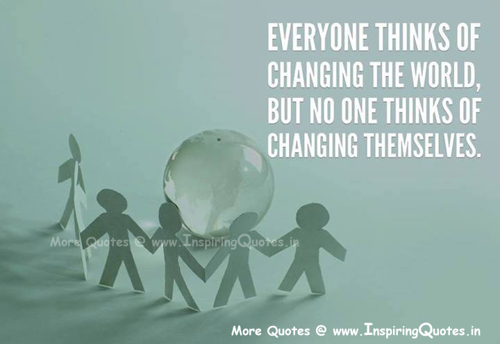 Everyone Thinks Of Changing The World, But No One Thinks Of Changing Themselves.