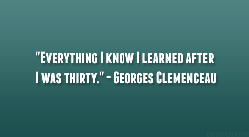 """""""Everything I Know I Learned After I Was Thirty."""""""