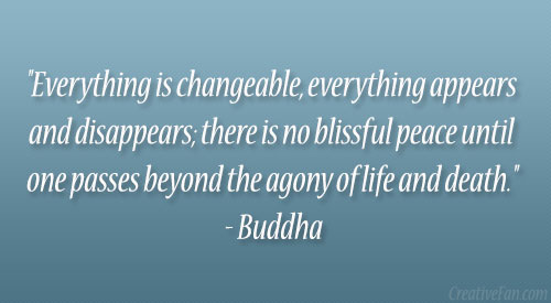 """ Everything Is Changeable, Everything Appears And Disappears There Is No Blissful Peace Until One Passes Beyond The Agony Of Life And Death "" - Buddha"