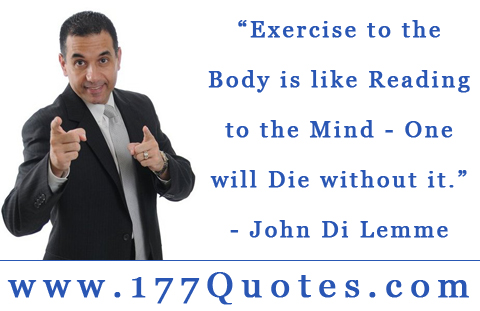 """ Exercise To The Body Is Like Reading To The Mind- One Will Die Without It "" - John Di Lemme"