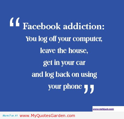 """""""Facebook Addiction, You Log Off Your Computer, Leave The House, Get In Your Car And Log Back On Using Your Phone"""""""