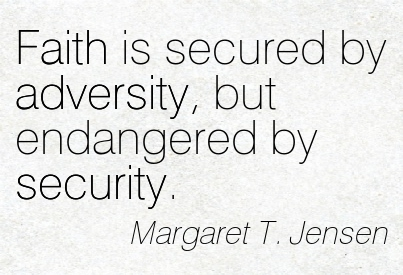 Faith Is Secured By Adversity, But Endangered By Security. - Margaret T. Jensen