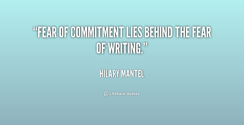""" Fear Of Commitment Lies Behind The Fear Of Writing. "" - Hilary Mantel"